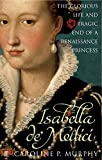 Isabella de'Medici: The Glorious Life and Tragic End of a Renaissance Princess