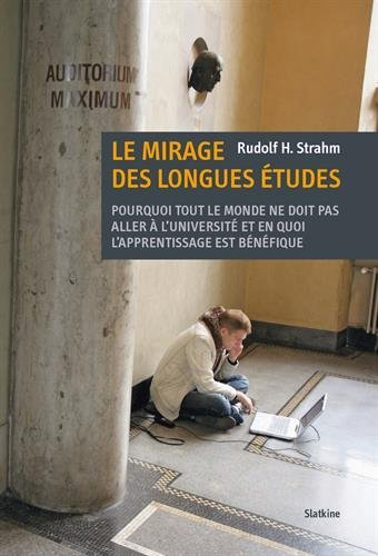 Le Mirage des longues études : Pourquoi tout le monde ne doit pas aller à l'université et en quoi l'apprentissage est bénéfique par Rudolf H Strahm
