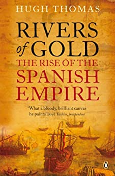 Rivers of Gold: The Rise of the Spanish Empire by [Thomas, Hugh]