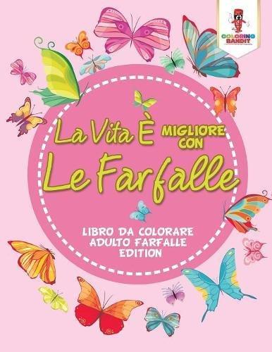 La Vita È Migliore Con Le Farfalle: Libro Da Colorare Adulto Farfalle Edition