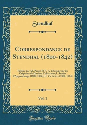 Correspondance de Stendhal (1800-1842), Vol. 1: Publiée Par Ad. Paupe Et P.-A. Cheramy Sur Les Originaux de Diverses Collections; I. Années ... II. Vie Active (1806-1814) (Classic Reprint) par Stendhal Stendhal