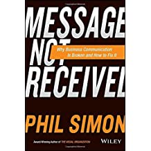 Message Not Received: Why Business Communication Is Broken and How to Fix It by Phil Simon (2015-03-02)