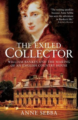 The Exiled Collector: William Bankes and the Making of an English Country House by Anne Sebba (2009-03-31)