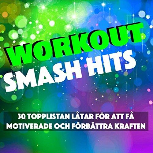 Workout Smash Hits - 30 Topplistan Låtar för att Få Motiverade och Förbättra Kraften, Konditionsträning, Spring & Kom i Form -