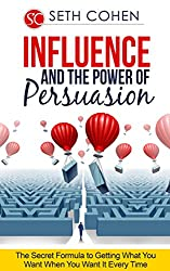 Influence And The Power Of Persuasion: The Secret Formula To Getting What You Want When You Want It Every Time (English Edition)