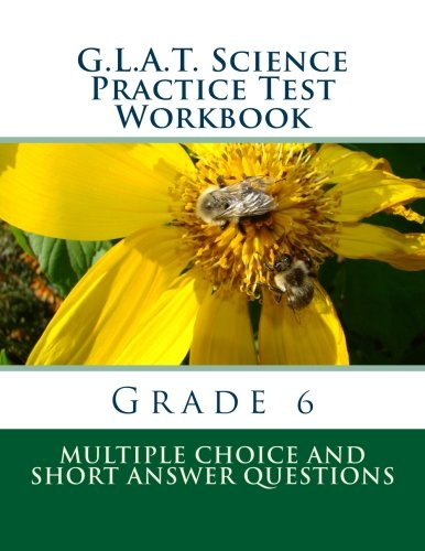 G.L.A.T. Science Practice Test Workbook - Grade 6: Multiple Choice and Short Answers: Volume 3 (G.L.A.T. Practice Tests for Grade 6)