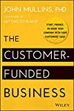 The Customer-Funded Business: Start, Finance, or Grow Your Company with Your Customers' Cash (English Edition)...