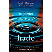 El poder curativo del hado / The Healing Power of Hado: Descubrer La Poderosa Energia Vibracional Presente En Todo Y En Todos