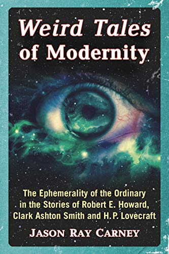Weird Tales of Modernity: The Ephemerality of the Ordinary in the Stories of Robert E. Howard, Clark Ashton Smith and H.P. Lovecraft (English Edition) (Jason Howard)