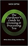 The Gardener's Guide to Growing & Processing Tea: White, Green, Oolong, and Black Teas