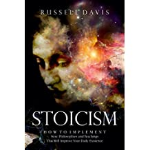 Stoicism: How to Implement Stoic Philosophies and Teachings That Will Improve Your Daily Existence (English Edition)