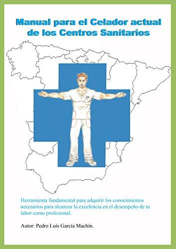 Manual para el Celador actual de los Centros Sanitarios: Toda la información util y necesaria para alcanzar la excelencia en el desempeño profesional de dicha categoria. por Pedro Luis García Machín
