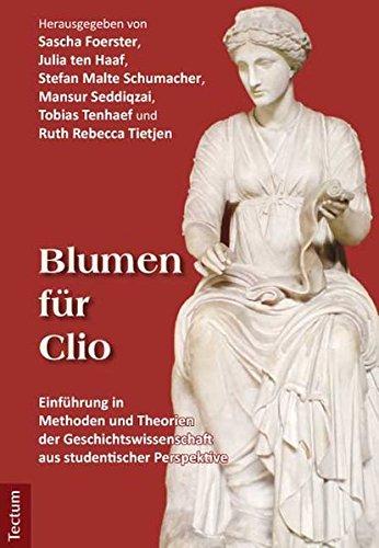 Blumen für Clio: Einführung in Methoden und Theorien der Geschichtswissenschaft aus studentischer Perspektive