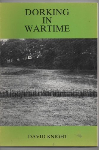 Dorking in Wartime: A Diary of Events Compiled Chiefly from the Dorking Advertiser and from Various Other Sources by David Knight (1989-10-06)