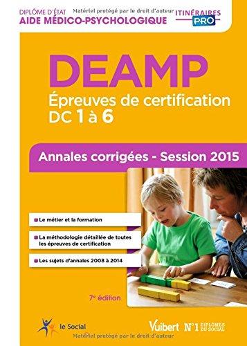 DEAMP (Diplôme d'État d'Aide médico-psychologique) - Épreuves de certification : DC 1 à 6 - Annales corrigées - Session 2015