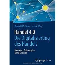 Handel 4.0: Die Digitalisierung des Handels - Strategien, Technologien, Transformation
