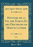 histoire de la vie des ?crits et des doctrines de martin luther vol 1 classic reprint