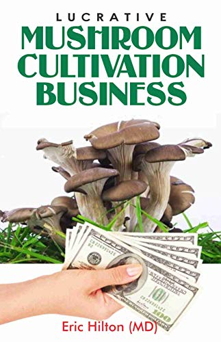 LUCRATIVE MUSHROOM CULTIVATION BUSINESS: Self Guide to Mushroom Farming for Profit: From Cultivation to Harvest, Business Plan Template on how to make Money out of Mushroom (English Edition)