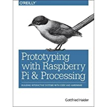 Prototyping With Raspberry Pi & Processing: Building Interactive Systems With Code and Hardware