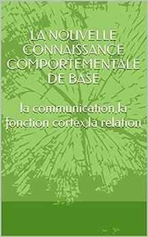 LA NOUVELLE CONNAISSANCE COMPORTEMENTALE DE BASE  lacommunication,la fonction cortex,la relation par [MALMAURET, JEAN-LUC]