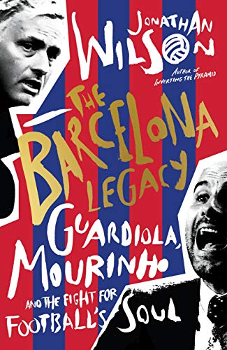 The Barcelona Legacy: Guardiola, Mourinho and the Fight For Football's Soul (English Edition) por Jonathan Wilson