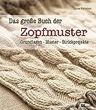 Das große Buch der Zopfmuster: Grundlagen, Muster, Strickprojekte