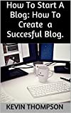 How To Create a Blog: How To Start a Blog: Make Money Blogging Teach Yourself Blogging (English Edition)