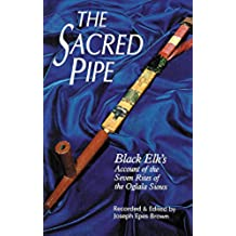 The Sacred Pipe: Black Elk\'s Account of the Seven Rites of the Oglala Sioux (The Civilization of the American Indian Series)