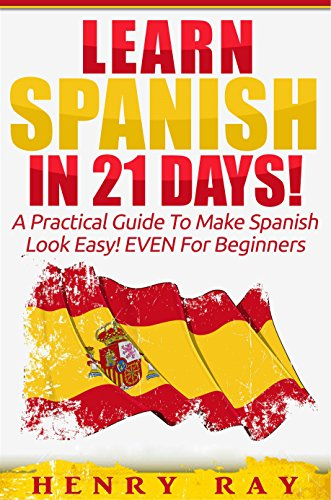 Spanish: Learn Spanish In 21 DAYS! - A Practical Guide To Make Spanish Look Easy! EVEN For Beginners (Spanish, French, German, Italian) (English Edition)