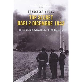 Top Secret Bari, 2 Dicembre 1943. La Vera Storia Della Pearl Harbor Del Mediterraneo
