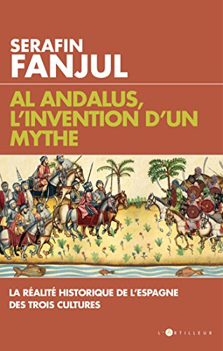 Al Andalus, l'invention d'un mythe : La réalité historique de l'Espagne des trois cultures par Serafin Fanjul