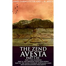 THE ZEND AVESTA PART I-III (Annotated ZOROASTRIANISM BELIEFS): The Zoroastrian commentaries and translations of the Avesta's texts of middle Iranian and ... 'high prayers' of Yasna (English Edition)