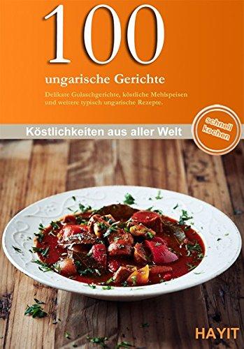 100 ungarische Gerichte: Delikate Gulaschgerichte, köstliche Mehlspeisen und andere typisch ungarische Gerichte