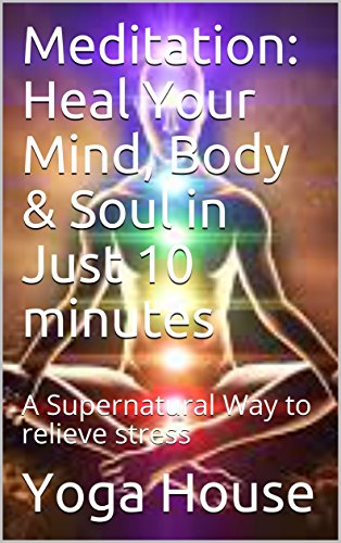 Meditation: Heal Your Mind, Body & Soul in Just 10 minutes : A Supernatural Way to relieve stress (English Edition)
