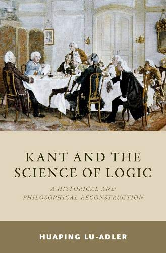 Kant and the Science of Logic: A Historical and Philosophical Reconstruction por Huaping Lu-Adler