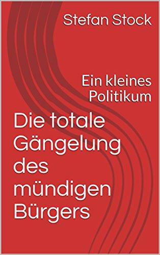 Die totale Gängelung des mündigen Bürgers: Ein kleines Politikum (German Edition) por Stefan Stock