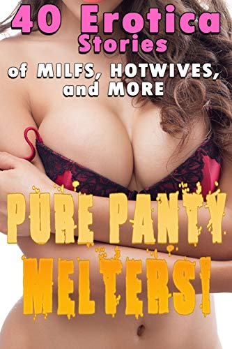 PURE PANTY MELTERS! (40 Erotica Stories of MILFS, HOTWIVES, and MORE) (English Edition)