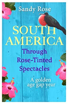 South America Through Rose-tinted Spectacles: A Golden Age Gap Year by [Rose, Sandy]