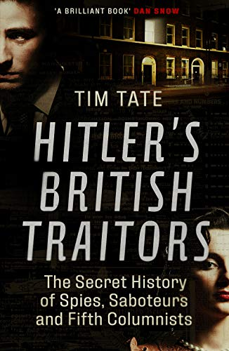 Hitler's British Traitors: The Secret History of Spies, Saboteurs and Fifth Columnists by [Tate, Tim]