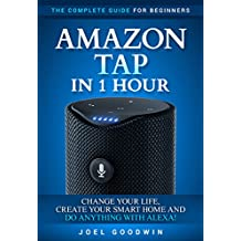 Amazon Tap in 1 Hour: The Complete Guide for Beginners - Change Your Life, Create Your Smart Home and Do Any-thing with Alexa! (English Edition)
