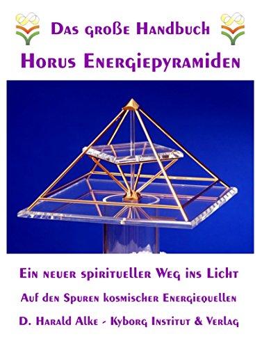 Das große Handbuch Horus Energiepyramiden: Ein neuer spiritueller Weg ins Licht. Auf den Spuren kosmischer Energiequellen