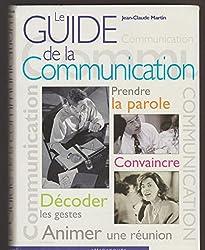 Le guide de la communication : Prendre la parole, convaincre, Décoder les gestes, Animer une réunion