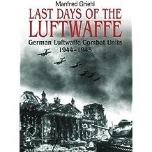 Last Days of the Luftwaffe: German Luftwaffe Combat Units 1944–1945: German Luftwaffe Combat Units 1944-1945