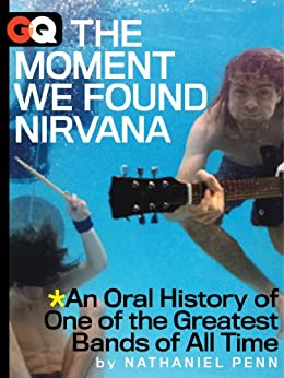 The Moment We Found Nirvana: An Oral History of One of the Greatest Bands of All Time (Kindle Single) (GQ Books Book 2) by [Penn, Nathaniel ]