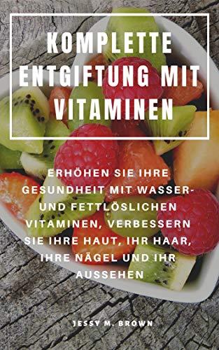KOMPLETTE ENTGIFTUNG MIT VITAMINEN : ERHÖHEN SIE IHRE GESUNDHEIT MIT WASSER- UND FETTLÖSLICHEN VITAMINEN, VERBESSERN SIE IHRE HAUT, IHR HAAR, IHRE NÄGEL UND IHR AUSSEHEN (German Edition)
