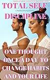 Total Selbstdisziplin: Ein Gedanke einmal täglich, um Ihre Gewohnheiten Ihr Leben zu ändern