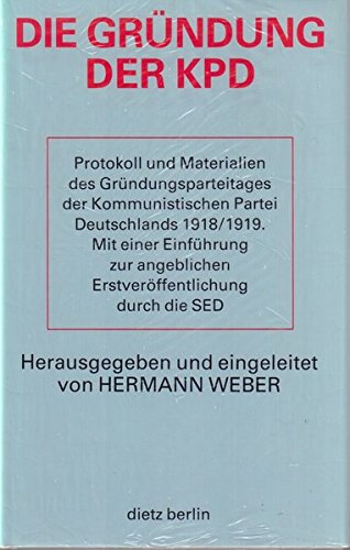 Die Gründung der KPD. Protokoll und Materialien des Gründungsparteitages der Kommunistischen Partei Deutschlands 1918/1919. Mit einer Einführung zur angeblichen Erstveröffentlichung durch die SED