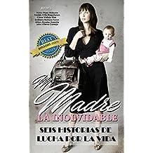 Mi Madre, La Inolvidable: 6 Historias de Lucha por la Vida (Spanish Edition)