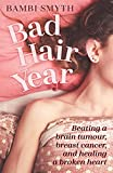 Bad Hair Year: Beating a Brain Tumour, Breast Cancer, and Healing a Broken Heart (English Edition)