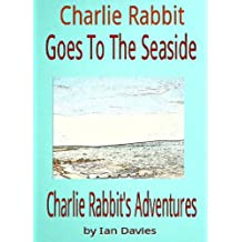 Charlie Rabbit Goes To The Seaside (Charlie Rabbit's Adventures Book 6)